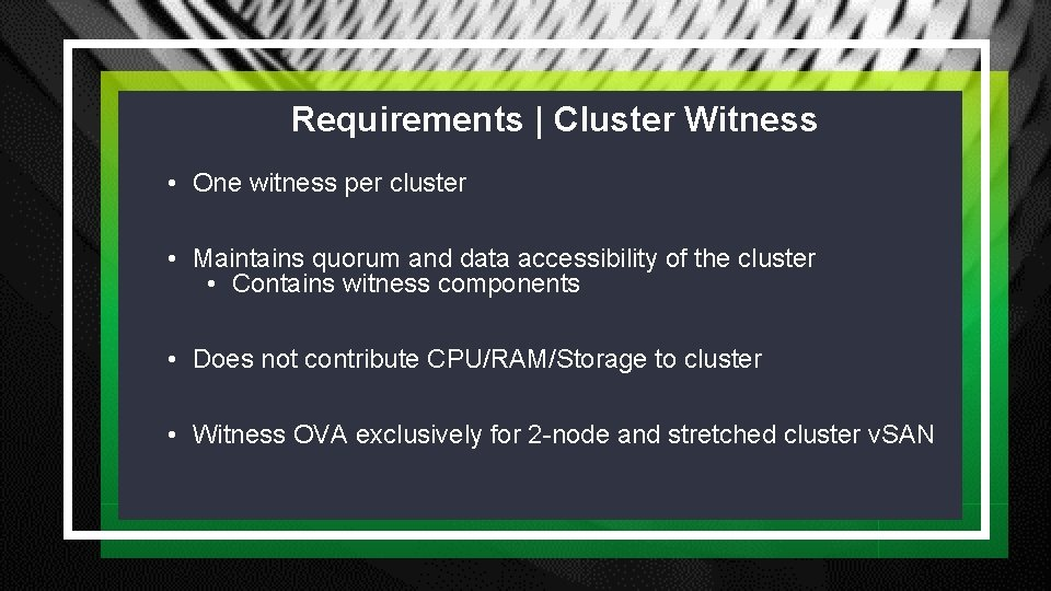 Requirements | Cluster Witness • One witness per cluster • Maintains quorum and data