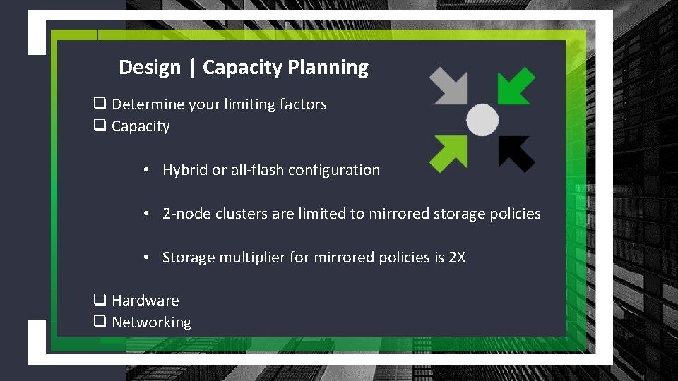 Design | Capacity Planning q Determine your limiting factors q Capacity • Hybrid or