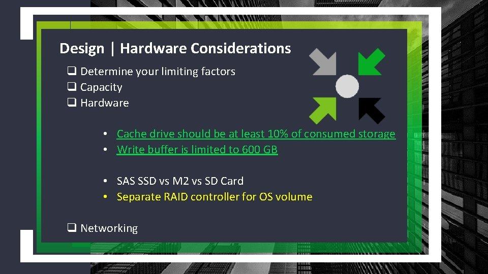 Design | Hardware Considerations q Determine your limiting factors q Capacity q Hardware •