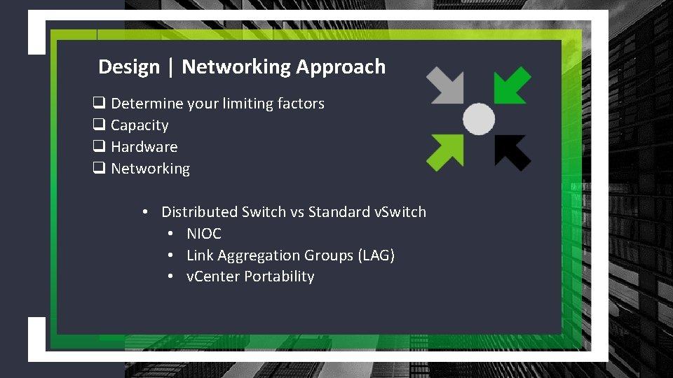 Design | Networking Approach q Determine your limiting factors q Capacity q Hardware q