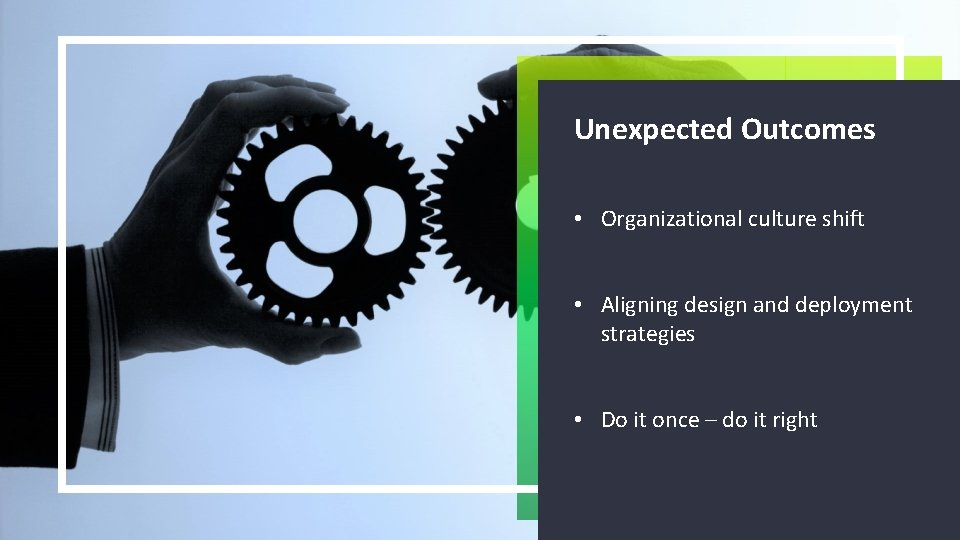 Unexpected Outcomes • Organizational culture shift • Aligning design and deployment strategies • Do