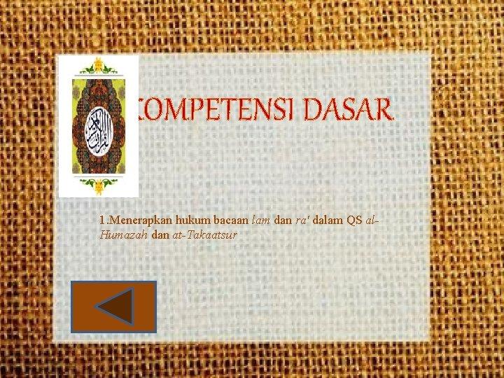 KOMPETENSI DASAR 1. Menerapkan hukum bacaan lam dan ra' dalam QS al. Humazah dan