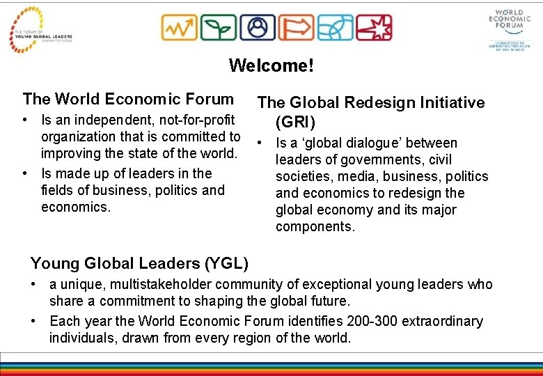Welcome! The World Economic Forum • Is an independent, not-for-profit organization that is committed