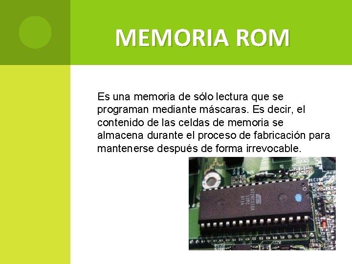 MEMORIA ROM Es una memoria de sólo lectura que se programan mediante máscaras. Es