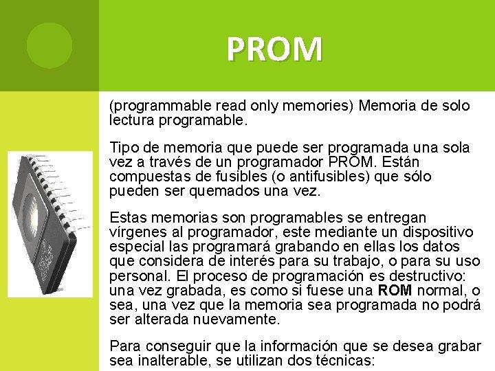 PROM (programmable read only memories) Memoria de solo lectura programable. Tipo de memoria que
