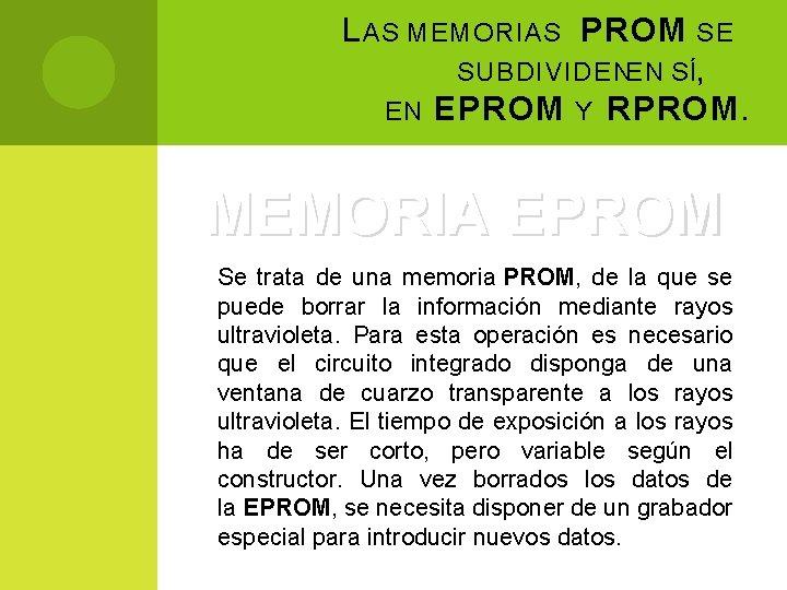 L AS MEMORIAS PROM SE SUBDIVIDEN EN SÍ, EN EPROM Y RPROM. MEMORIA EPROM