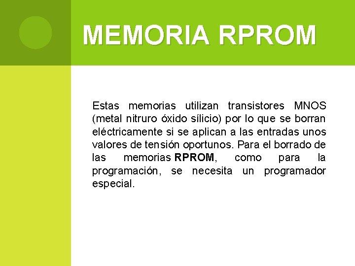 MEMORIA RPROM Estas memorias utilizan transistores MNOS (metal nitruro óxido sílicio) por lo que