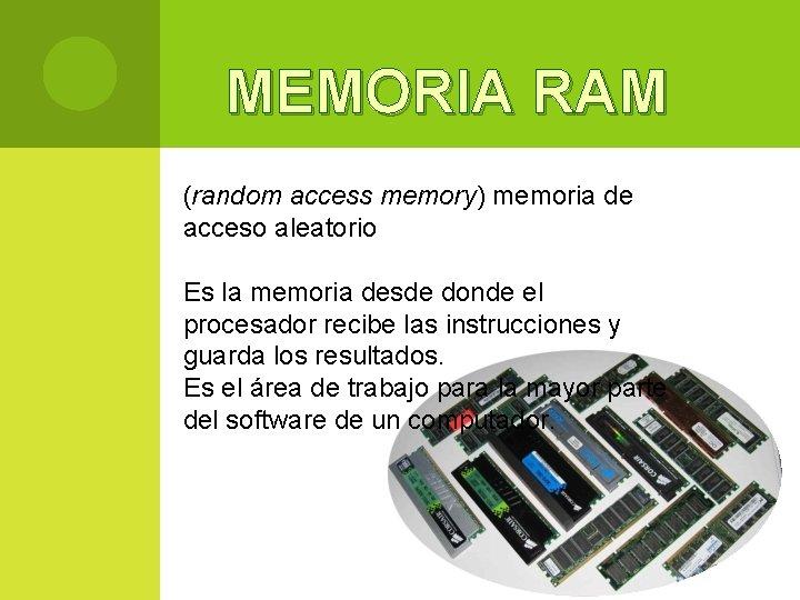 MEMORIA RAM (random access memory) memoria de acceso aleatorio Es la memoria desde donde
