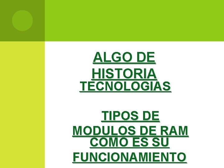 ALGO DE HISTORIA TECNOLOGIAS TIPOS DE MODULOS DE RAM COMO ES SU FUNCIONAMIENTO