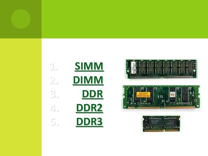1. 2. 3. 4. 5. SIMM DDR DDR 2 DDR 3