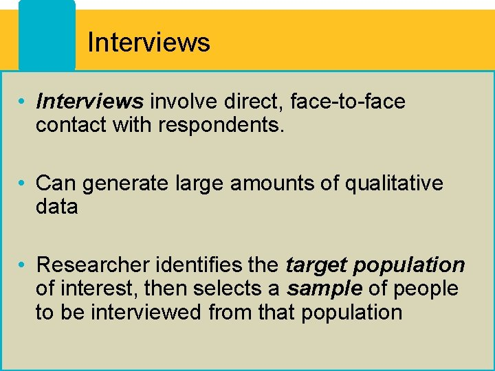 Interviews • Interviews involve direct, face-to-face contact with respondents. • Can generate large amounts