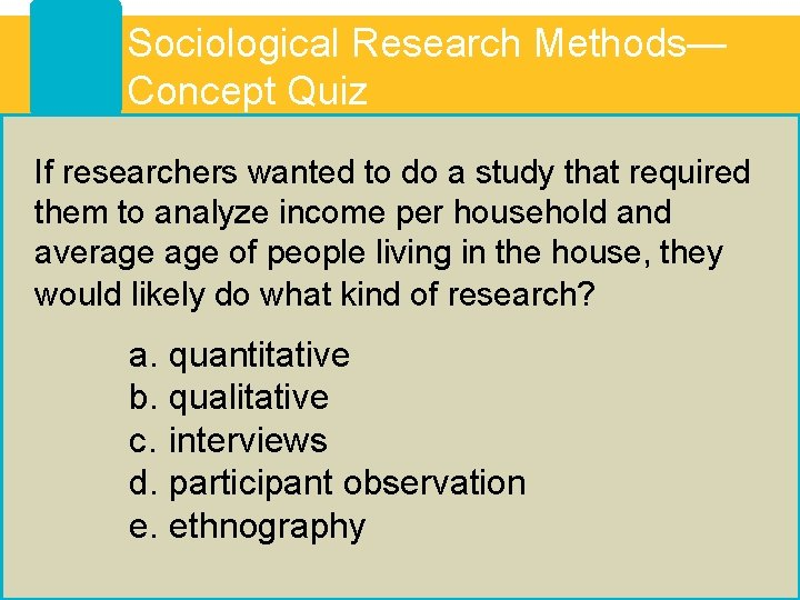 Sociological Research Methods— Concept Quiz If researchers wanted to do a study that required