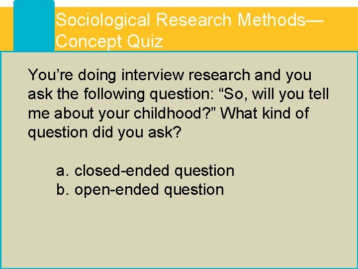 Sociological Research Methods— Concept Quiz You're doing interview research and you ask the following