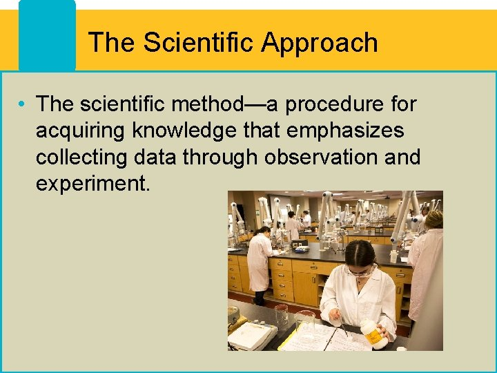 The Scientific Approach • The scientific method—a procedure for acquiring knowledge that emphasizes collecting