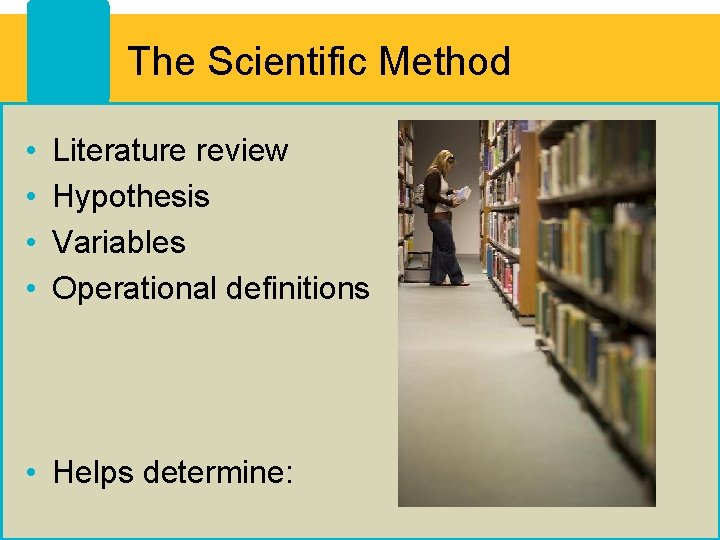 The Scientific Method • • Literature review Hypothesis Variables Operational definitions • Helps determine: