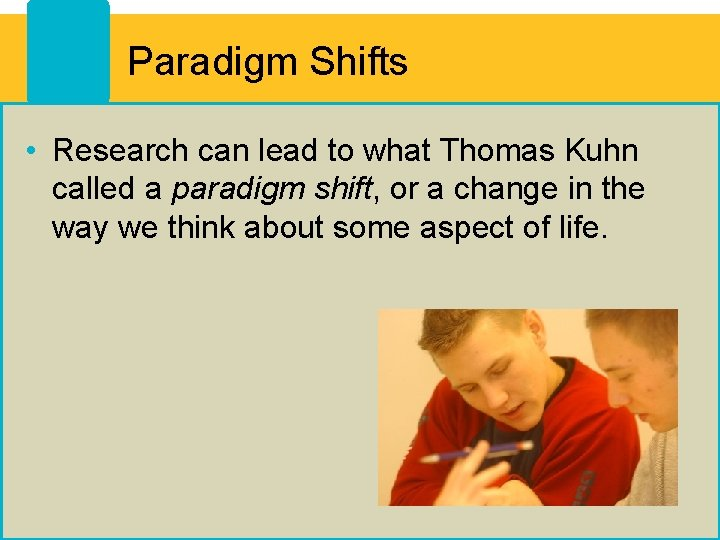 Paradigm Shifts • Research can lead to what Thomas Kuhn called a paradigm shift,