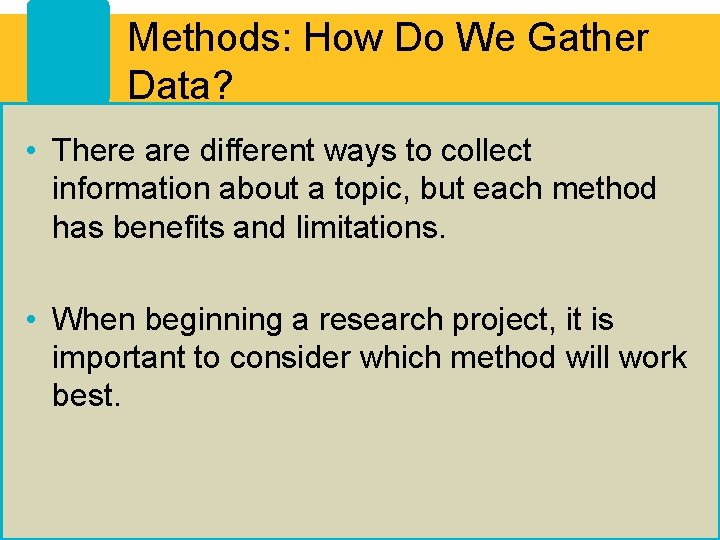 Methods: How Do We Gather Data? • There are different ways to collect information