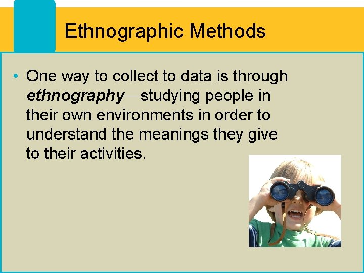 Ethnographic Methods • One way to collect to data is through ethnography—studying people in