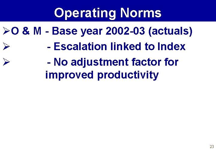 Operating Norms ØO & M - Base year 2002 -03 (actuals) Ø - Escalation