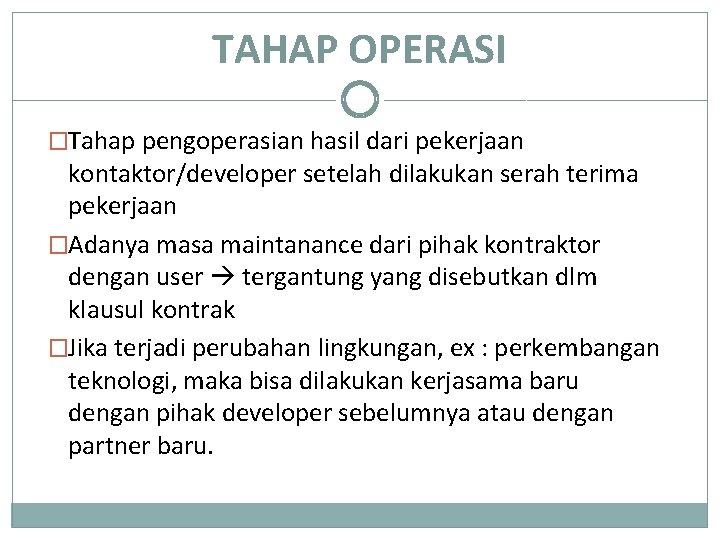 TAHAP OPERASI �Tahap pengoperasian hasil dari pekerjaan kontaktor/developer setelah dilakukan serah terima pekerjaan �Adanya