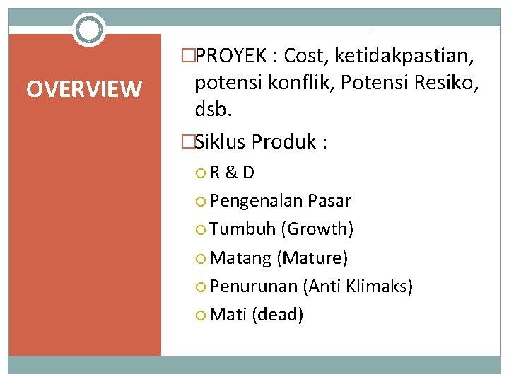 �PROYEK : Cost, ketidakpastian, OVERVIEW potensi konflik, Potensi Resiko, dsb. �Siklus Produk : R
