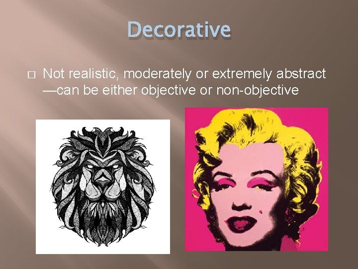 Decorative � Not realistic, moderately or extremely abstract —can be either objective or non-objective