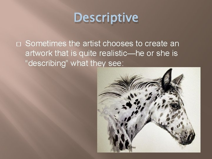 Descriptive � Sometimes the artist chooses to create an artwork that is quite realistic—he