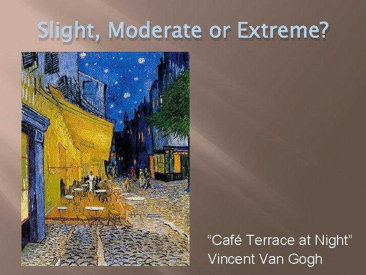"Slight, Moderate or Extreme? ""Café Terrace at Night"" Vincent Van Gogh"