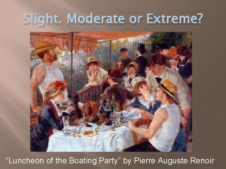 """Slight. Moderate or Extreme? """"Luncheon of the Boating Party"""" by Pierre Auguste Renoir"""