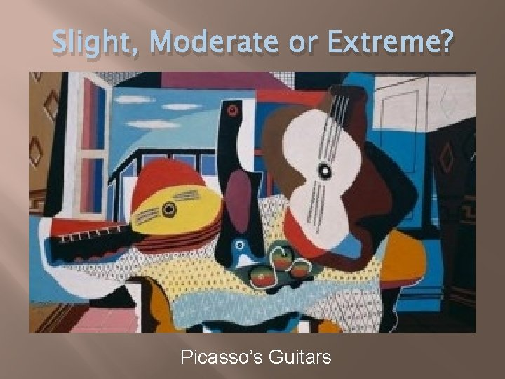 Slight, Moderate or Extreme? Picasso's Guitars