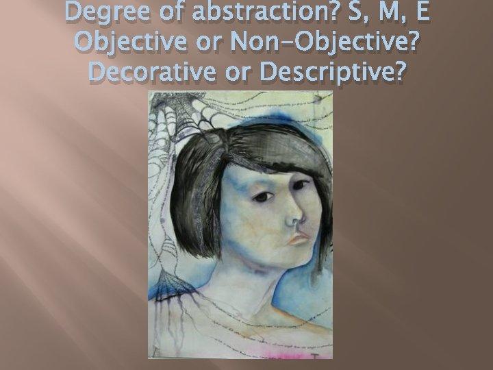Degree of abstraction? S, M, E Objective or Non-Objective? Decorative or Descriptive?