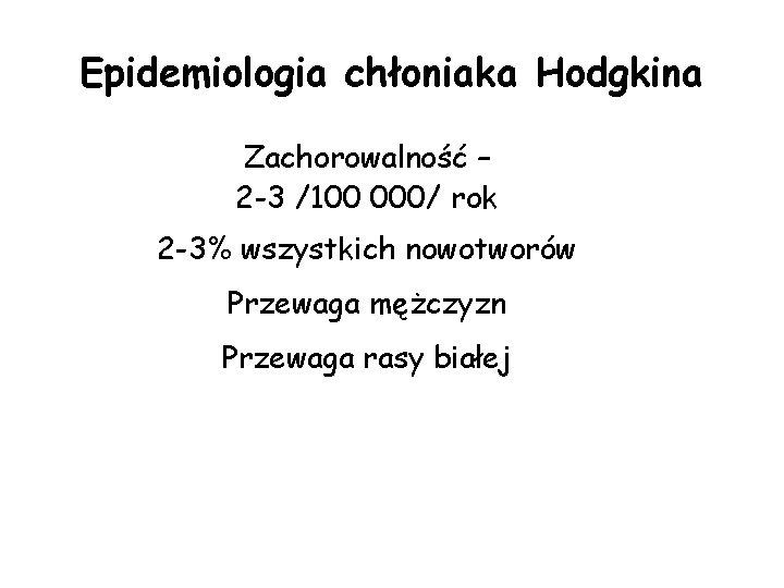 Epidemiologia chłoniaka Hodgkina Zachorowalność – 2 -3 /100 000/ rok 2 -3% wszystkich nowotworów
