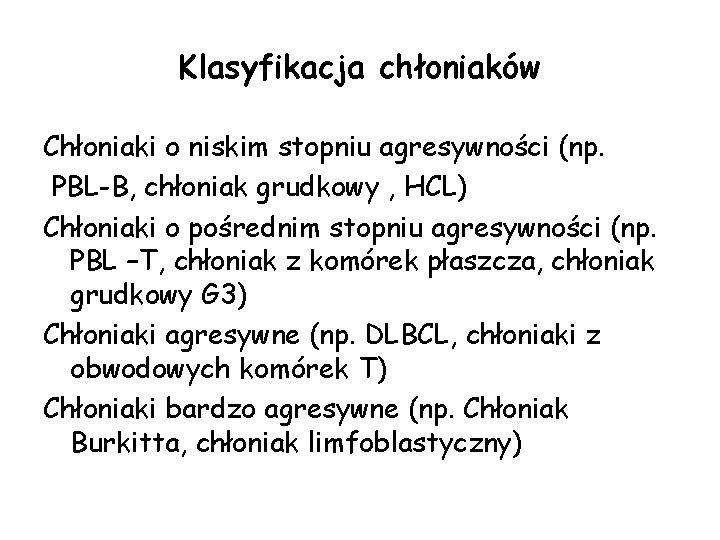 Klasyfikacja chłoniaków Chłoniaki o niskim stopniu agresywności (np. PBL-B, chłoniak grudkowy , HCL) Chłoniaki