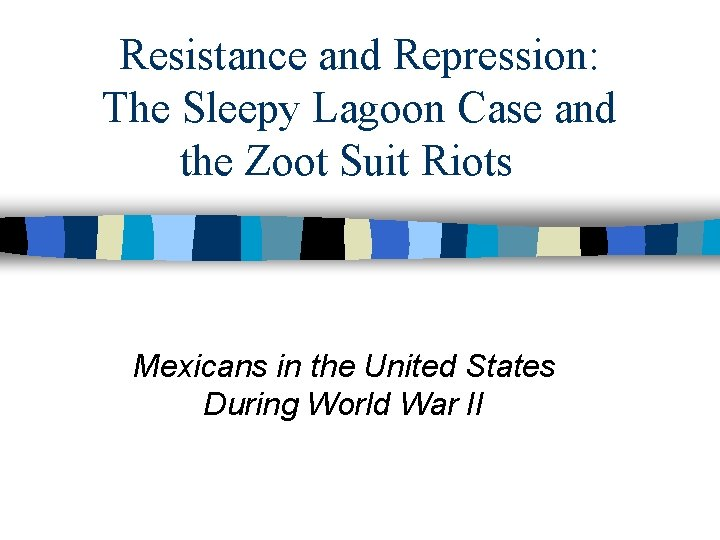 Resistance and Repression: The Sleepy Lagoon Case and the Zoot Suit Riots Mexicans in