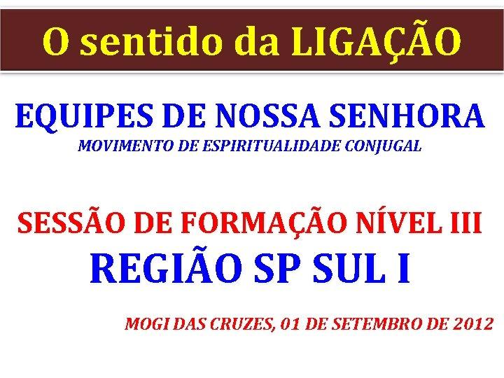 O sentido da LIGAÇÃO EQUIPES DE NOSSA SENHORA MOVIMENTO DE ESPIRITUALIDADE CONJUGAL SESSÃO DE