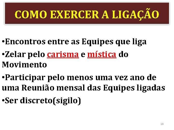 COMO EXERCER A LIGAÇÃO • Encontros entre as Equipes que liga • Zelar pelo