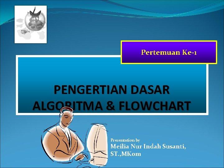Pertemuan Ke-1 PENGERTIAN DASAR ALGORITMA & FLOWCHART Presentation by Meilia Nur Indah Susanti, ST.
