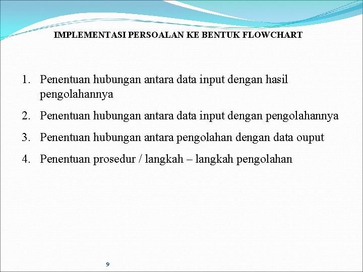 IMPLEMENTASI PERSOALAN KE BENTUK FLOWCHART 1. Penentuan hubungan antara data input dengan hasil pengolahannya