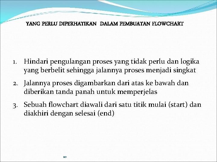 YANG PERLU DIPERHATIKAN DALAM PEMBUATAN FLOWCHART 1. Hindari pengulangan proses yang tidak perlu dan