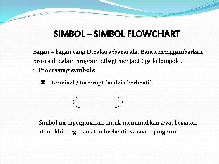 SIMBOL – SIMBOL FLOWCHART Bagan – bagan yang Dipakai sebagai alat Bantu menggambarkan proses