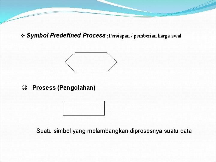 v Symbol Predefined Process ; Persiapan / pemberian harga awal z Prosess (Pengolahan) Suatu