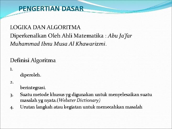 PENGERTIAN DASAR LOGIKA DAN ALGORITMA Diperkenalkan Oleh Ahli Matematika : Abu Ja'far Muhammad Ibnu