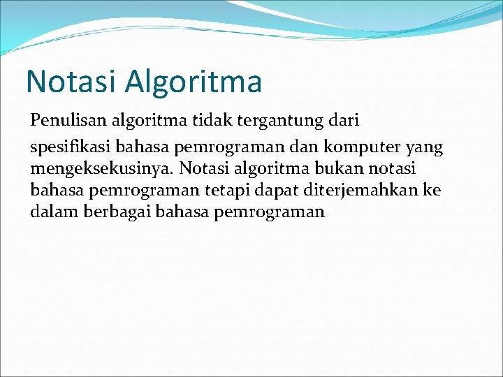 Notasi Algoritma Penulisan algoritma tidak tergantung dari spesifikasi bahasa pemrograman dan komputer yang mengeksekusinya.