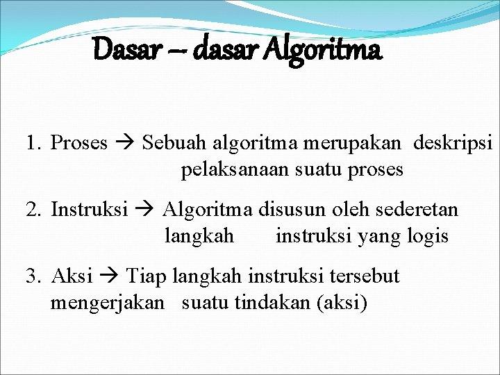 Dasar – dasar Algoritma 1. Proses Sebuah algoritma merupakan deskripsi pelaksanaan suatu proses 2.