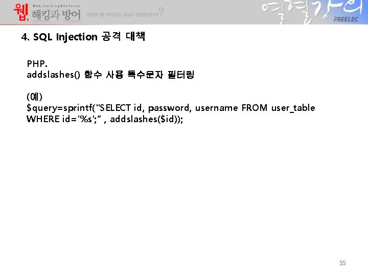 """4. SQL Injection 공격 대책 PHP. addslashes() 함수 사용 특수문자 필터링 (예) $query=sprintf(""""SELECT id,"""