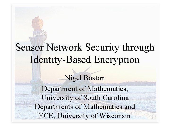 Sensor Network Security through Identity-Based Encryption Nigel Boston Department of Mathematics, University of South