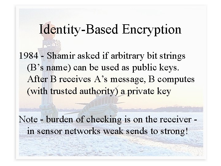 Identity-Based Encryption 1984 - Shamir asked if arbitrary bit strings (B's name) can be