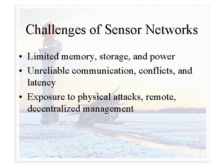 Challenges of Sensor Networks • Limited memory, storage, and power • Unreliable communication, conflicts,