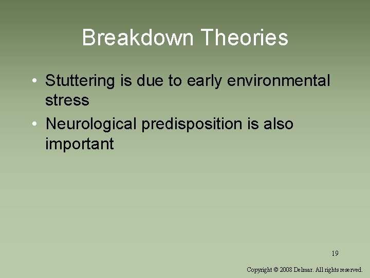 Breakdown Theories • Stuttering is due to early environmental stress • Neurological predisposition is