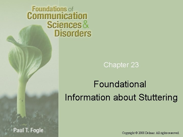 Chapter 23 Foundational Information about Stuttering Copyright © 2008 Delmar. All rights reserved.